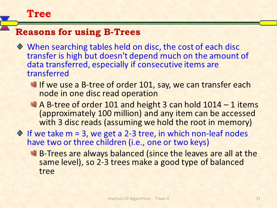 Reasons for using B-Trees When searching tables held on disc, the cost of each disc transfer is high but doesn't depend much on the amount of data tra