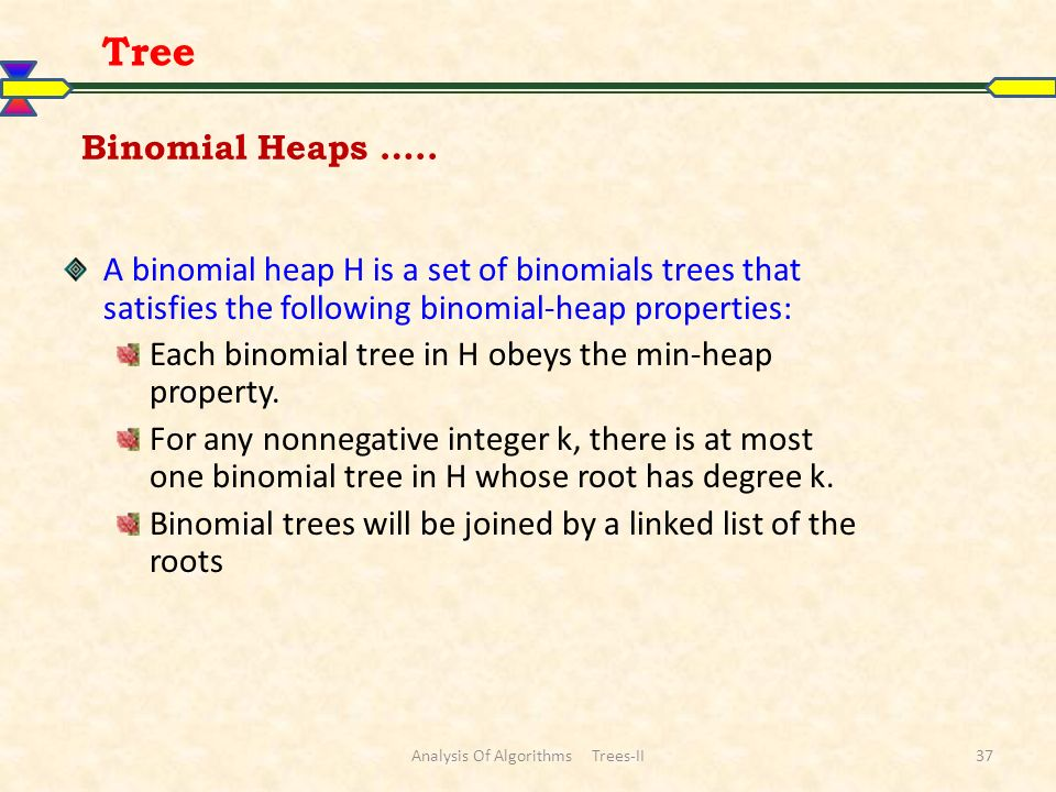 Analysis Of Algorithms Trees-II37 Tree A binomial heap H is a set of binomials trees that satisfies the following binomial-heap properties: Each binomial tree in H obeys the min-heap property.