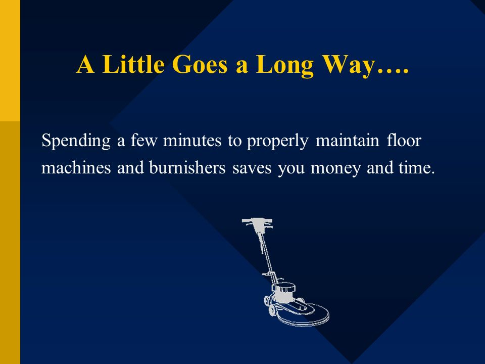 A Little Goes a Long Way…. Spending a few minutes to properly maintain floor machines and burnishers saves you money and time.