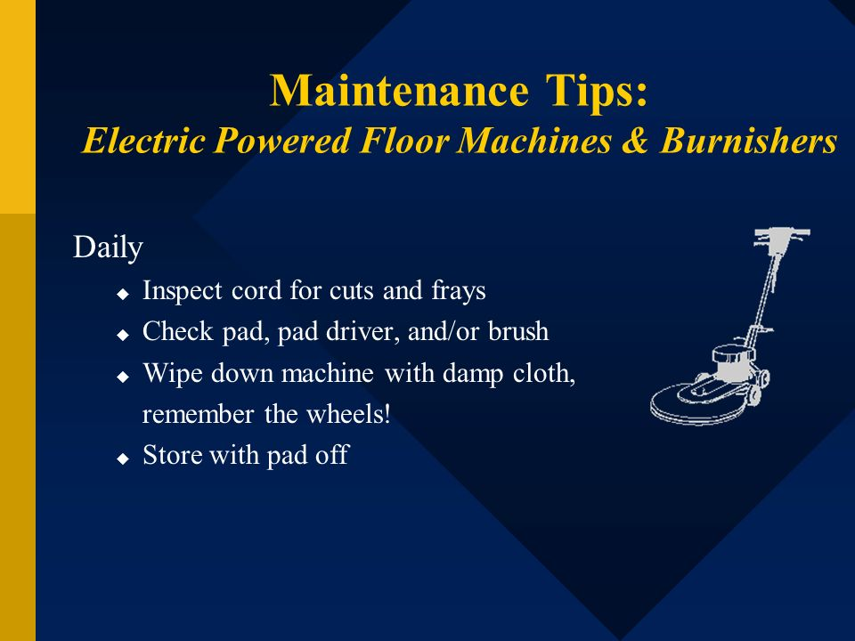 Maintenance Tips: Electric Powered Floor Machines & Burnishers Daily Inspect cord for cuts and frays Check pad, pad driver, and/or brush Wipe down mac