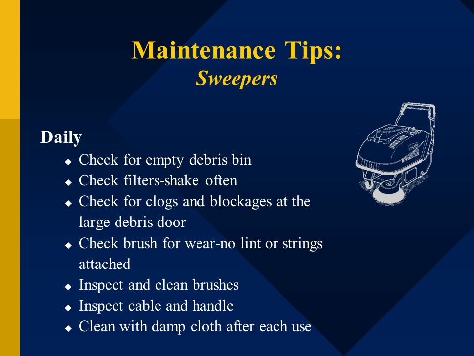 Maintenance Tips: Sweepers Daily Check for empty debris bin Check filters-shake often Check for clogs and blockages at the large debris door Check bru