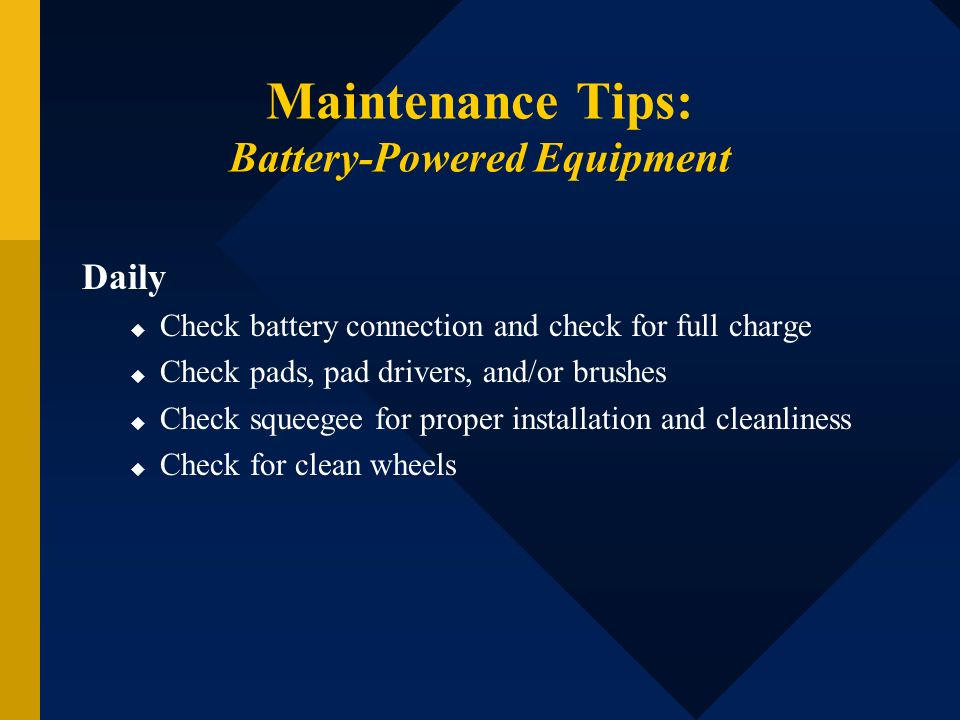 Maintenance Tips: Battery-Powered Equipment Daily Check battery connection and check for full charge Check pads, pad drivers, and/or brushes Check squ