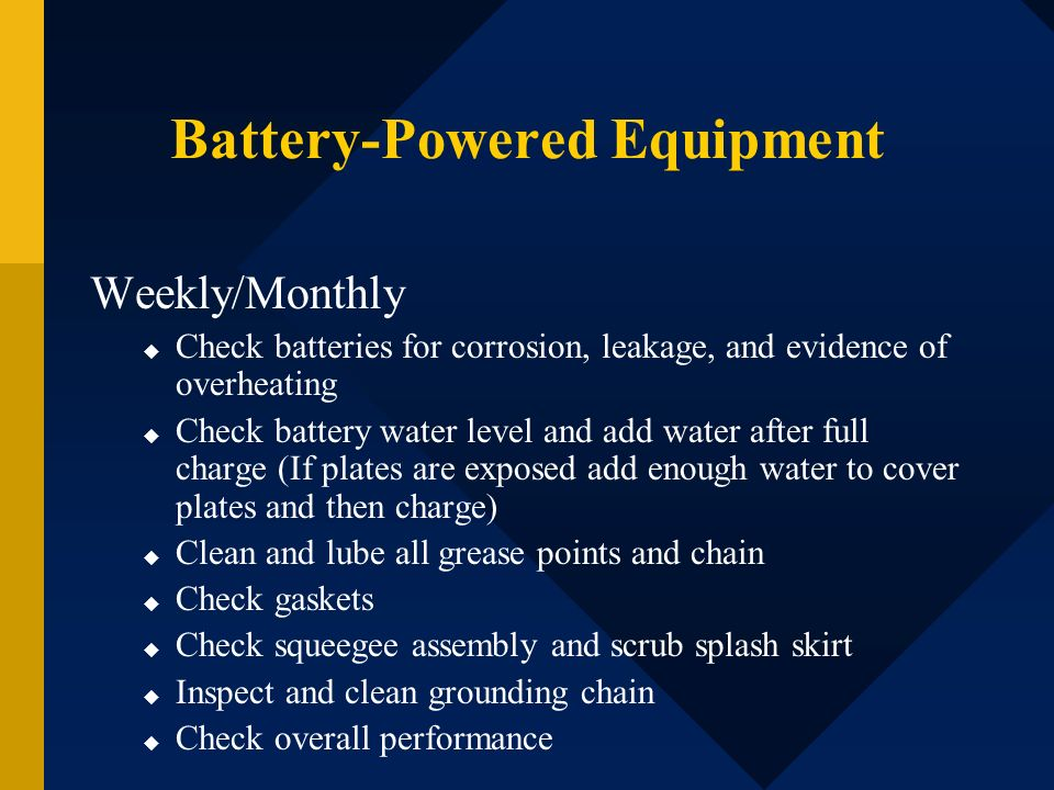 Battery-Powered Equipment Weekly/Monthly Check batteries for corrosion, leakage, and evidence of overheating Check battery water level and add water a