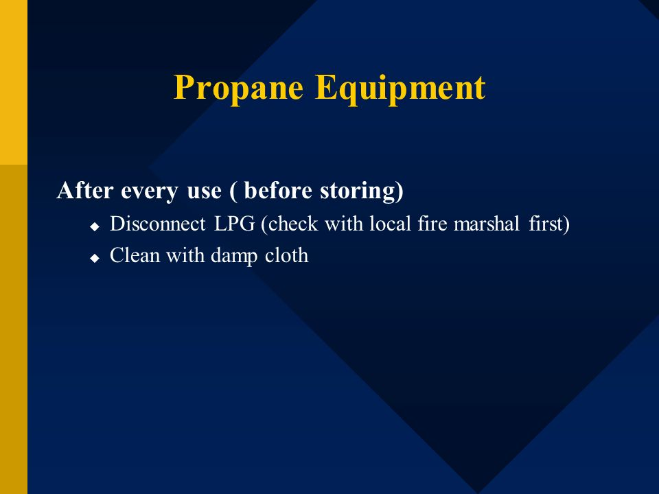 Propane Equipment After every use ( before storing) Disconnect LPG (check with local fire marshal first) Clean with damp cloth