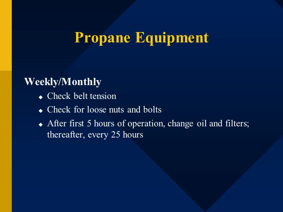 Propane Equipment Weekly/Monthly Check belt tension Check for loose nuts and bolts After first 5 hours of operation, change oil and filters; thereafte