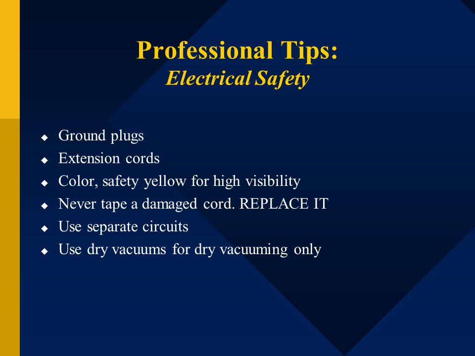 Professional Tips: Electrical Safety Ground plugs Extension cords Color, safety yellow for high visibility Never tape a damaged cord. REPLACE IT Use s