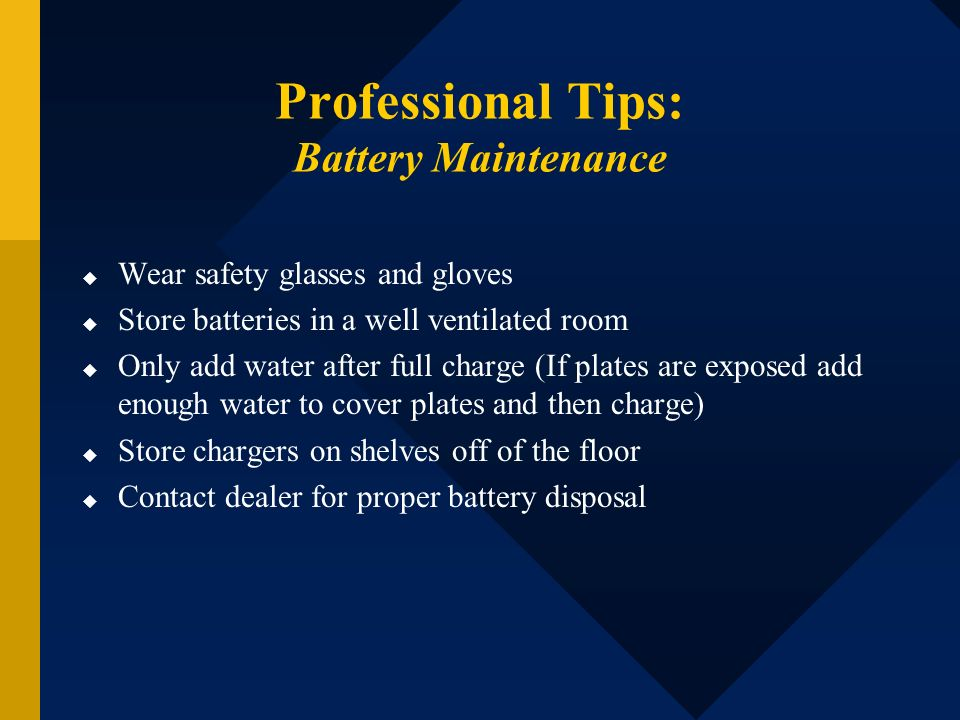 Professional Tips: Battery Maintenance Wear safety glasses and gloves Store batteries in a well ventilated room Only add water after full charge (If p