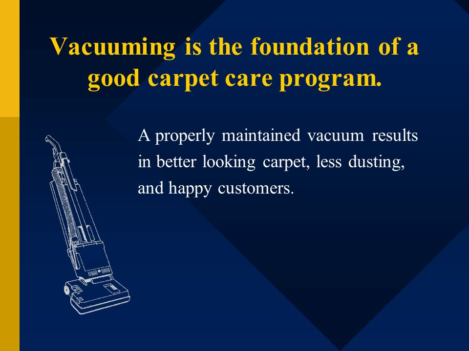 Vacuuming is the foundation of a good carpet care program. A properly maintained vacuum results in better looking carpet, less dusting, and happy cust