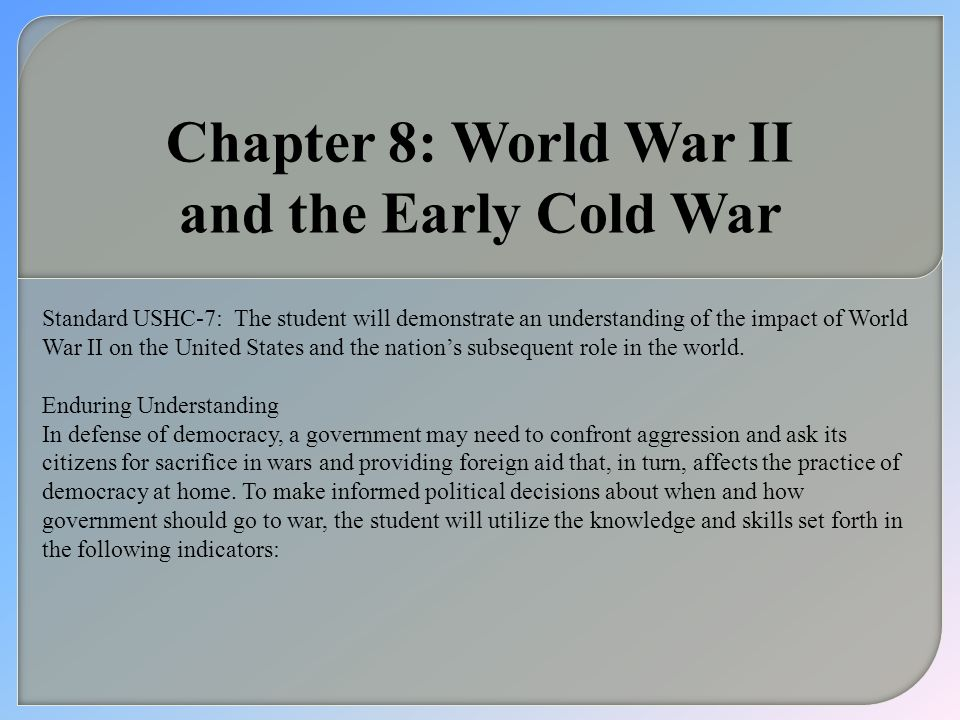 Chapter 8: World War II and the Early Cold War Standard USHC-7:The student will demonstrate an understanding of the impact of World War II on the Unit