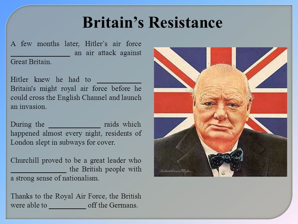 Britains Resistance A few months later, Hitlers air force ________________ an air attack against Great Britain. Hitler knew he had to ____________ Bri