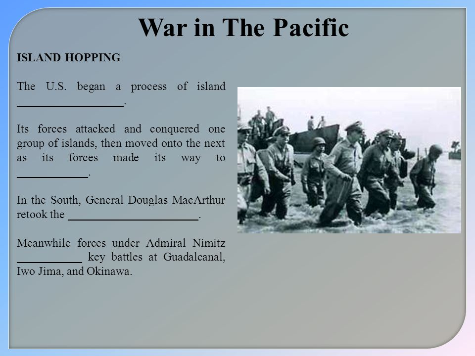 War in The Pacific ISLAND HOPPING The U.S. began a process of island __________________. Its forces attacked and conquered one group of islands, then