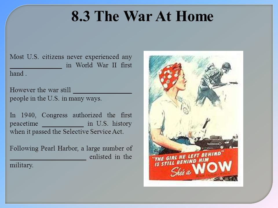 8.3 The War At Home Most U.S. citizens never experienced any _______________ in World War II first hand. However the war still _________________ peopl