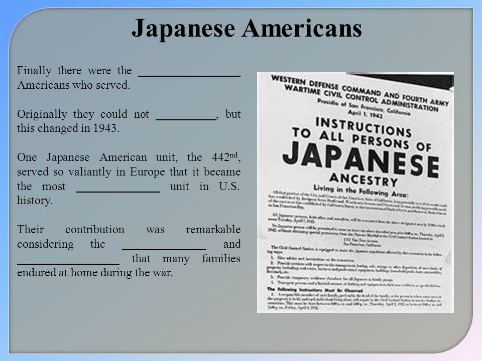 Japanese Americans Finally there were the _________________ Americans who served. Originally they could not __________, but this changed in 1943. One
