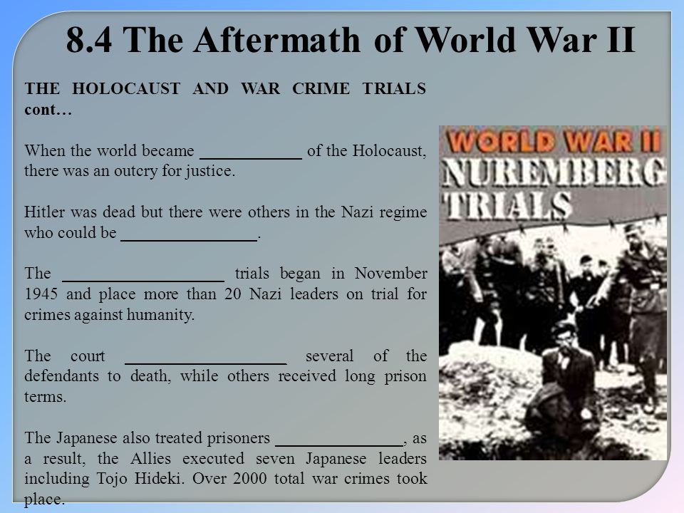 8.4 The Aftermath of World War II THE HOLOCAUST AND WAR CRIME TRIALS cont… When the world became ____________ of the Holocaust, there was an outcry fo