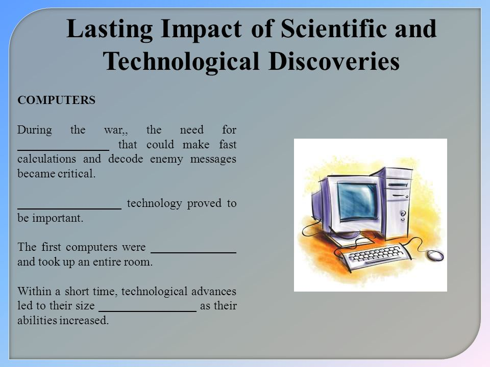 Lasting Impact of Scientific and Technological Discoveries COMPUTERS During the war,, the need for _______________ that could make fast calculations a