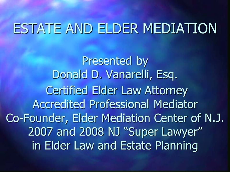 ESTATE AND ELDER MEDIATION Presented by Donald D. Vanarelli, Esq. Certified Elder Law Attorney Accredited Professional Mediator Co-Founder, Elder Medi
