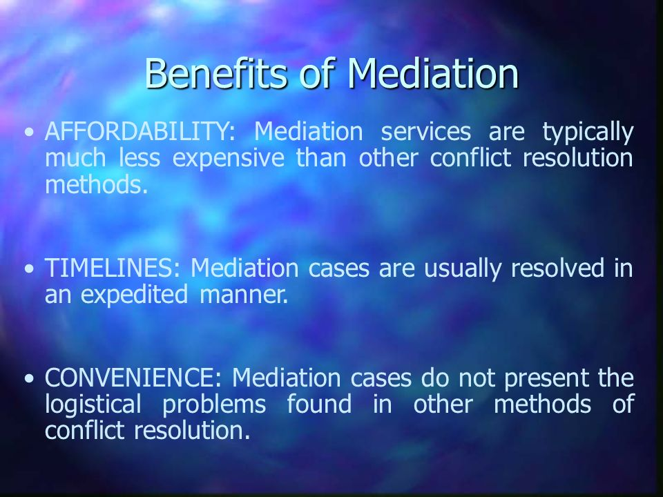 Benefits of Mediation AFFORDABILITY: Mediation services are typically much less expensive than other conflict resolution methods.
