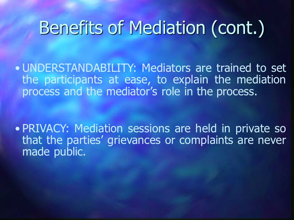 Benefits of Mediation (cont.) UNDERSTANDABILITY: Mediators are trained to set the participants at ease, to explain the mediation process and the mediators role in the process.