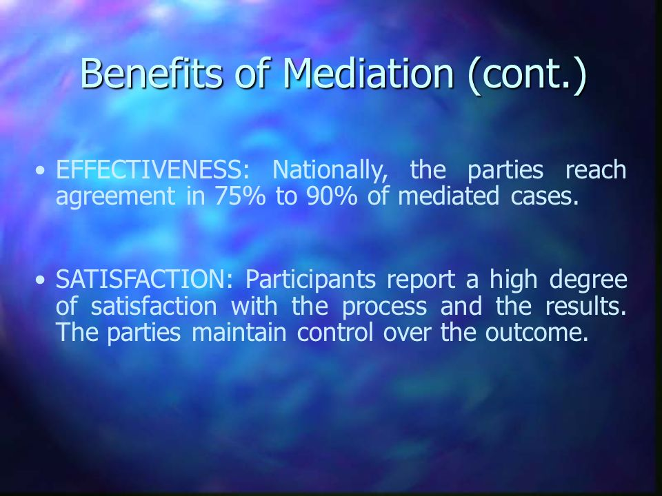 Benefits of Mediation (cont.) EFFECTIVENESS: Nationally, the parties reach agreement in 75% to 90% of mediated cases.