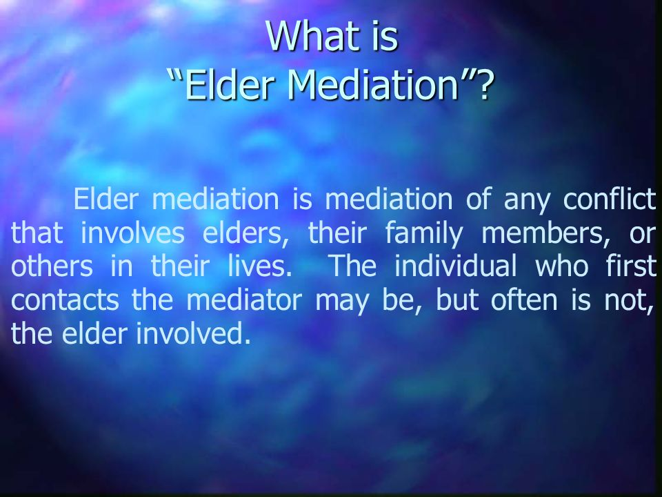 What is Elder Mediation? Elder mediation is mediation of any conflict that involves elders, their family members, or others in their lives. The indivi