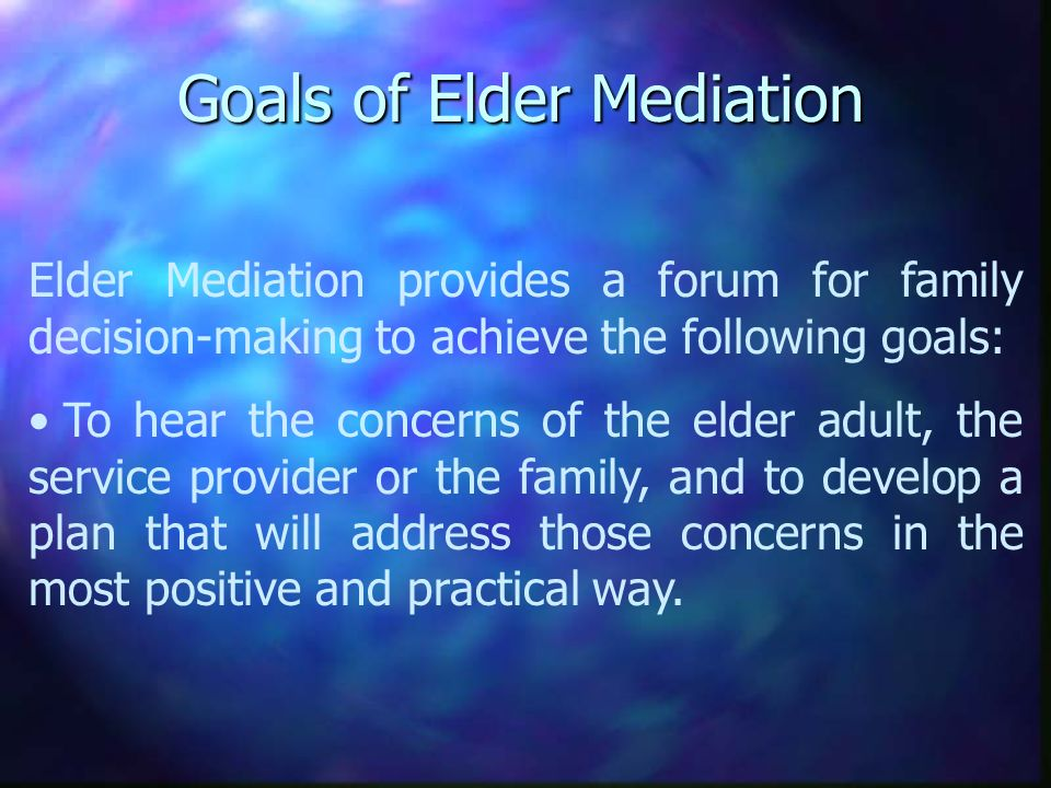 Goals of Elder Mediation Elder Mediation provides a forum for family decision-making to achieve the following goals: To hear the concerns of the elder adult, the service provider or the family, and to develop a plan that will address those concerns in the most positive and practical way.