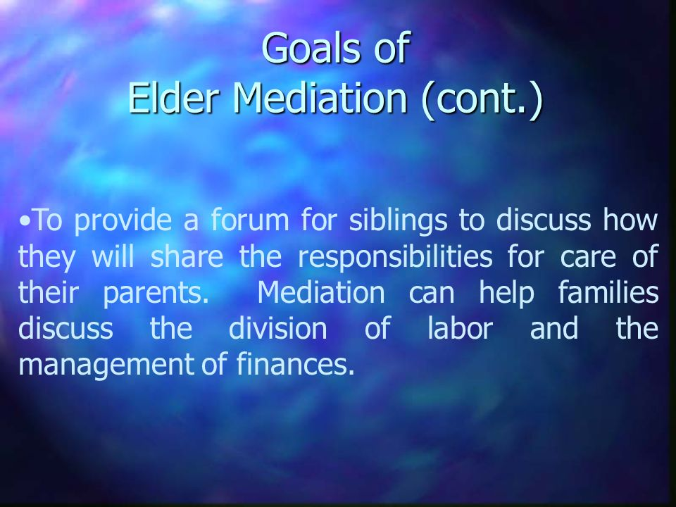 Goals of Elder Mediation (cont.) To provide a forum for siblings to discuss how they will share the responsibilities for care of their parents. Mediat