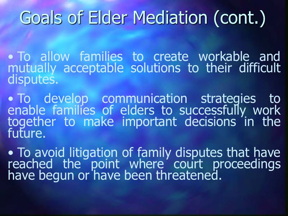 Goals of Elder Mediation (cont.) To allow families to create workable and mutually acceptable solutions to their difficult disputes.