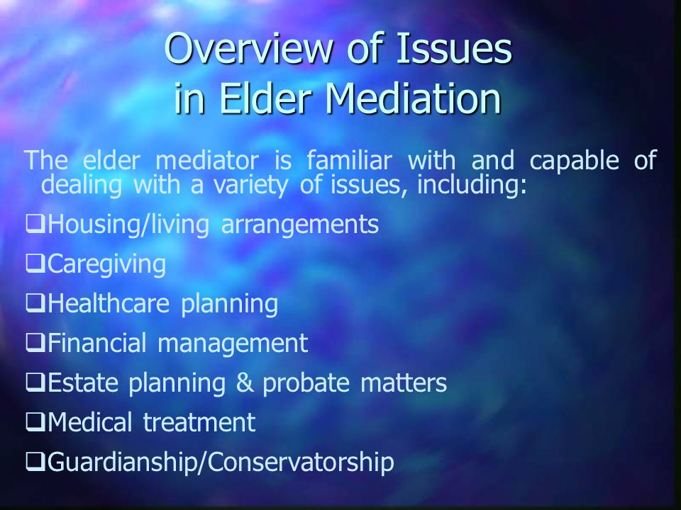Overview of Issues in Elder Mediation The elder mediator is familiar with and capable of dealing with a variety of issues, including: Housing/living arrangements Caregiving Healthcare planning Financial management Estate planning & probate matters Medical treatment Guardianship/Conservatorship