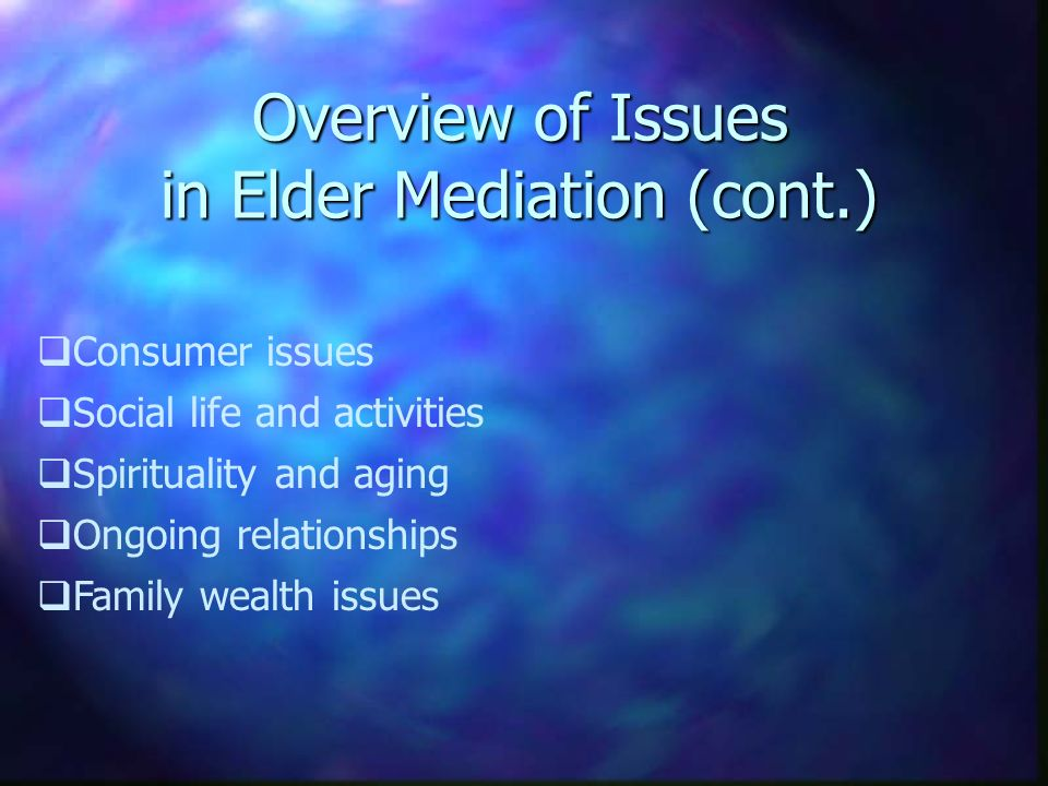 Overview of Issues in Elder Mediation (cont.) Consumer issues Social life and activities Spirituality and aging Ongoing relationships Family wealth issues