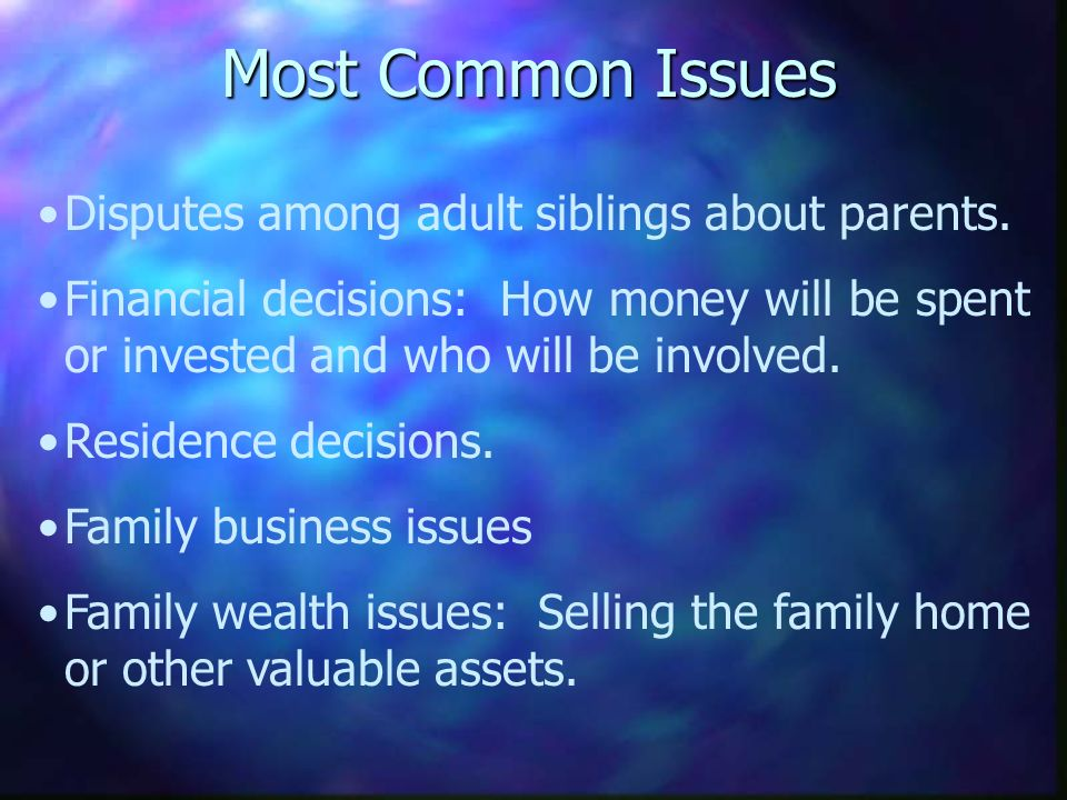 Most Common Issues Disputes among adult siblings about parents. Financial decisions: How money will be spent or invested and who will be involved. Res