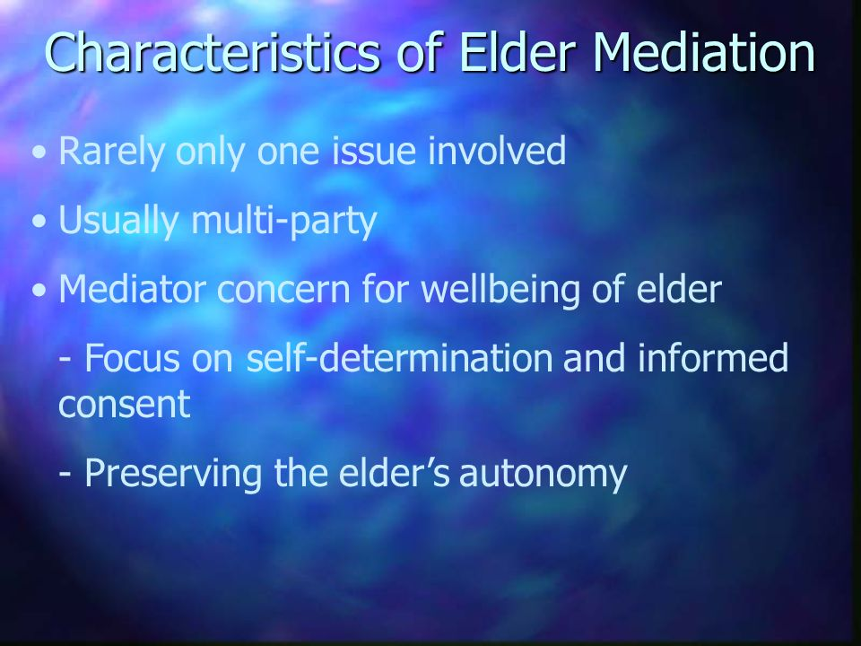 Characteristics of Elder Mediation Rarely only one issue involved Usually multi-party Mediator concern for wellbeing of elder - Focus on self-determination and informed consent - Preserving the elders autonomy