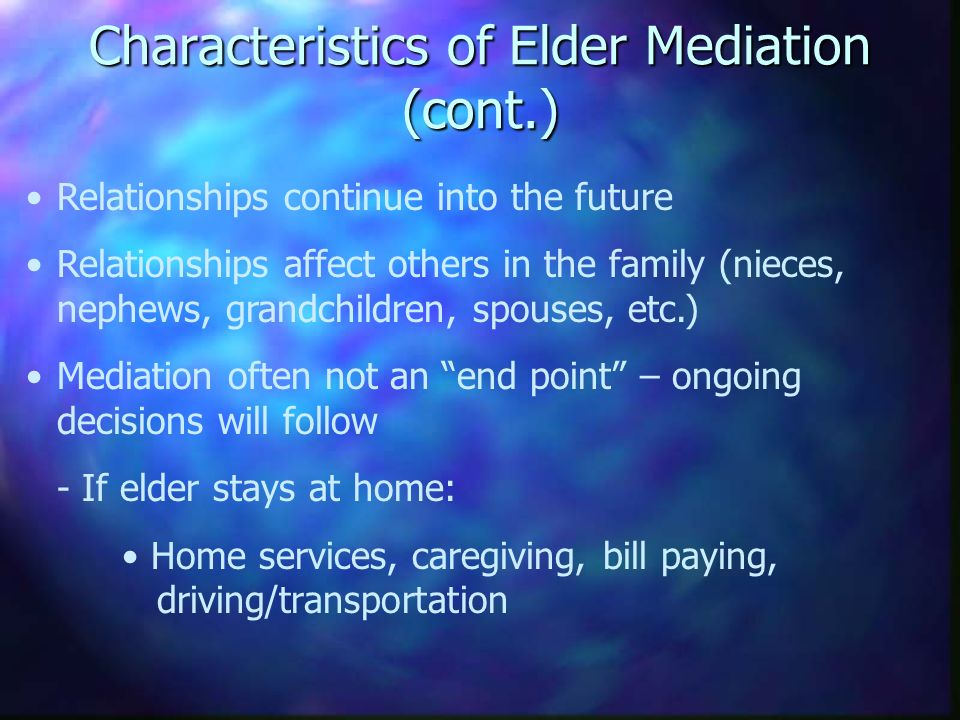 Characteristics of Elder Mediation (cont.) Relationships continue into the future Relationships affect others in the family (nieces, nephews, grandchildren, spouses, etc.) Mediation often not an end point – ongoing decisions will follow - If elder stays at home: Home services, caregiving, bill paying, driving/transportation