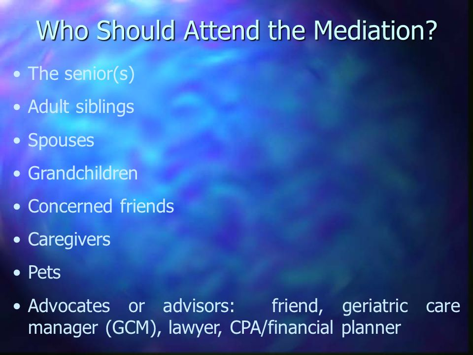 Who Should Attend the Mediation? The senior(s) Adult siblings Spouses Grandchildren Concerned friends Caregivers Pets Advocates or advisors: friend, g