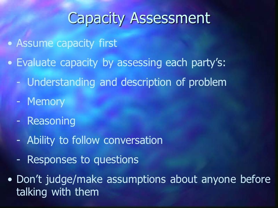 Capacity Assessment Assume capacity first Evaluate capacity by assessing each partys: - Understanding and description of problem - Memory - Reasoning