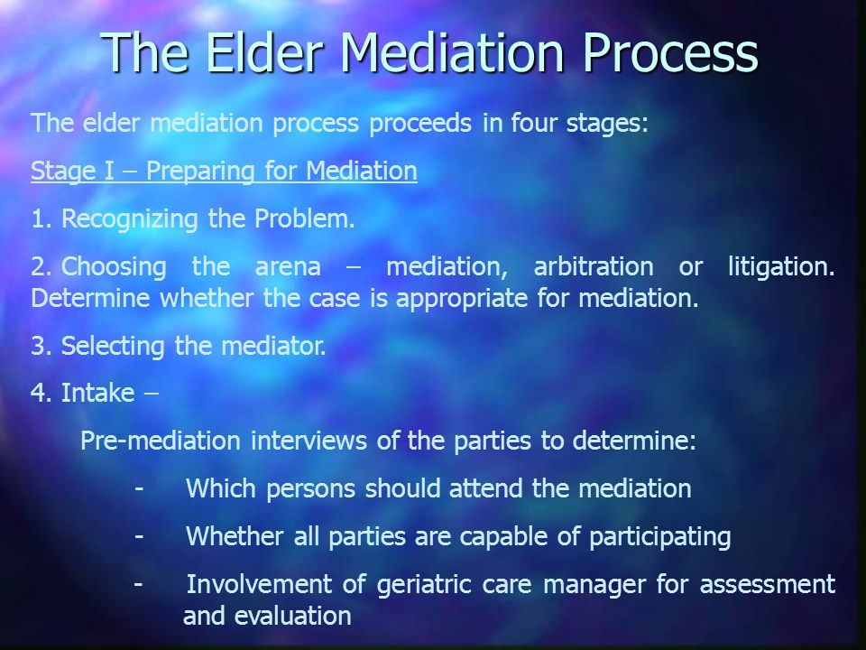 The Elder Mediation Process The elder mediation process proceeds in four stages: Stage I – Preparing for Mediation 1.