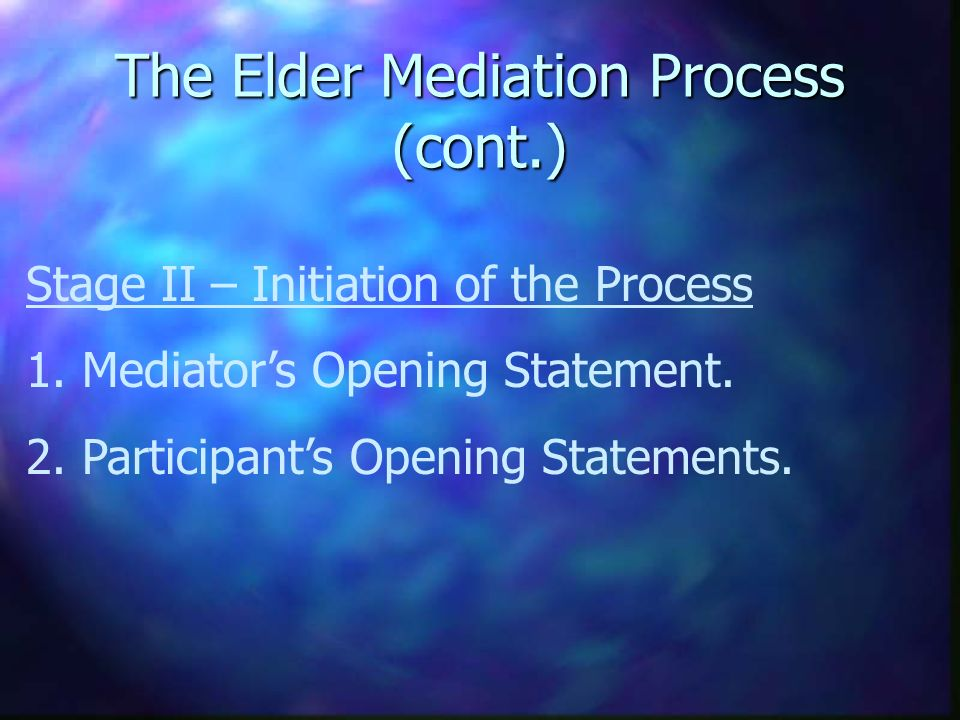 The Elder Mediation Process (cont.) Stage II – Initiation of the Process 1. Mediators Opening Statement. 2. Participants Opening Statements.