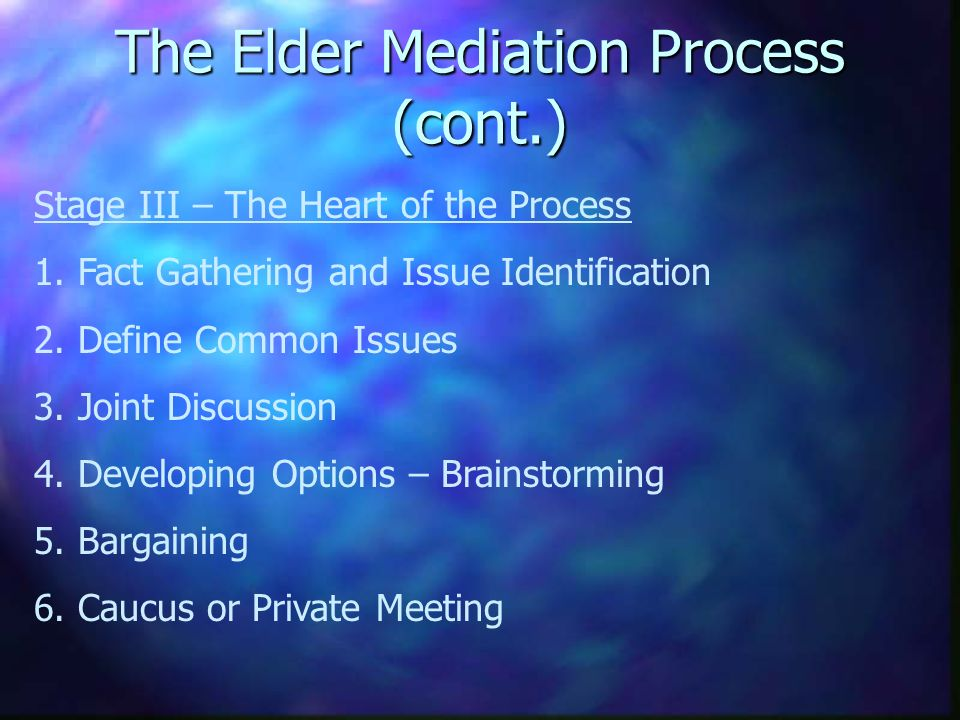 The Elder Mediation Process (cont.) Stage III – The Heart of the Process 1.