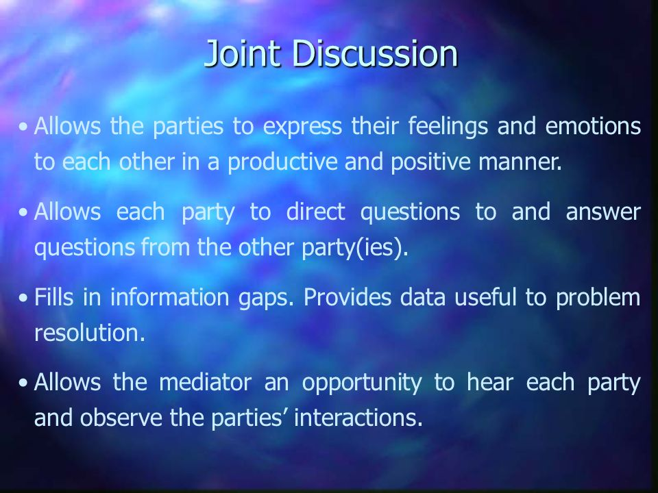 Joint Discussion Allows the parties to express their feelings and emotions to each other in a productive and positive manner.