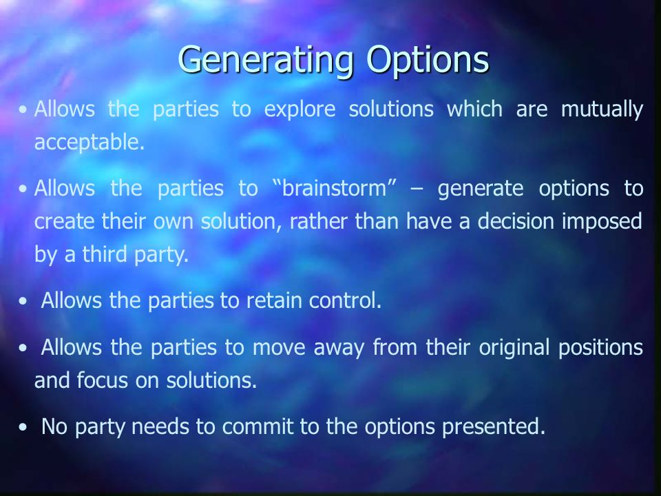 Generating Options Allows the parties to explore solutions which are mutually acceptable. Allows the parties to brainstorm – generate options to creat