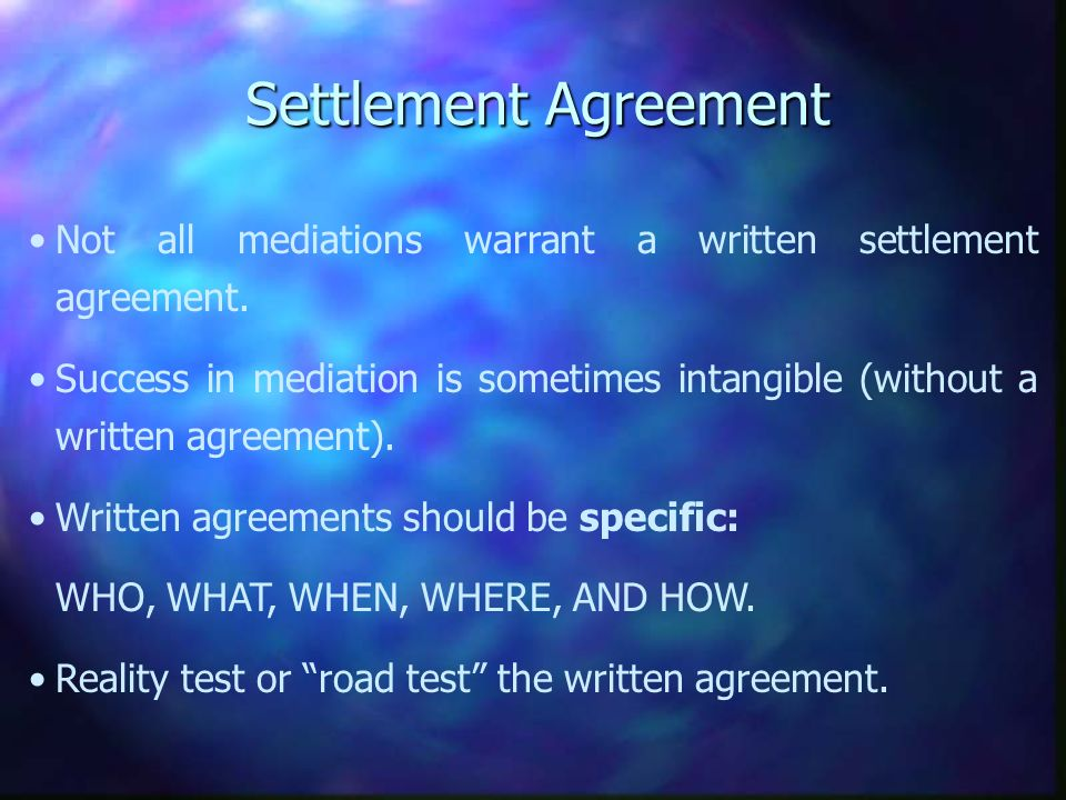 Settlement Agreement Not all mediations warrant a written settlement agreement.