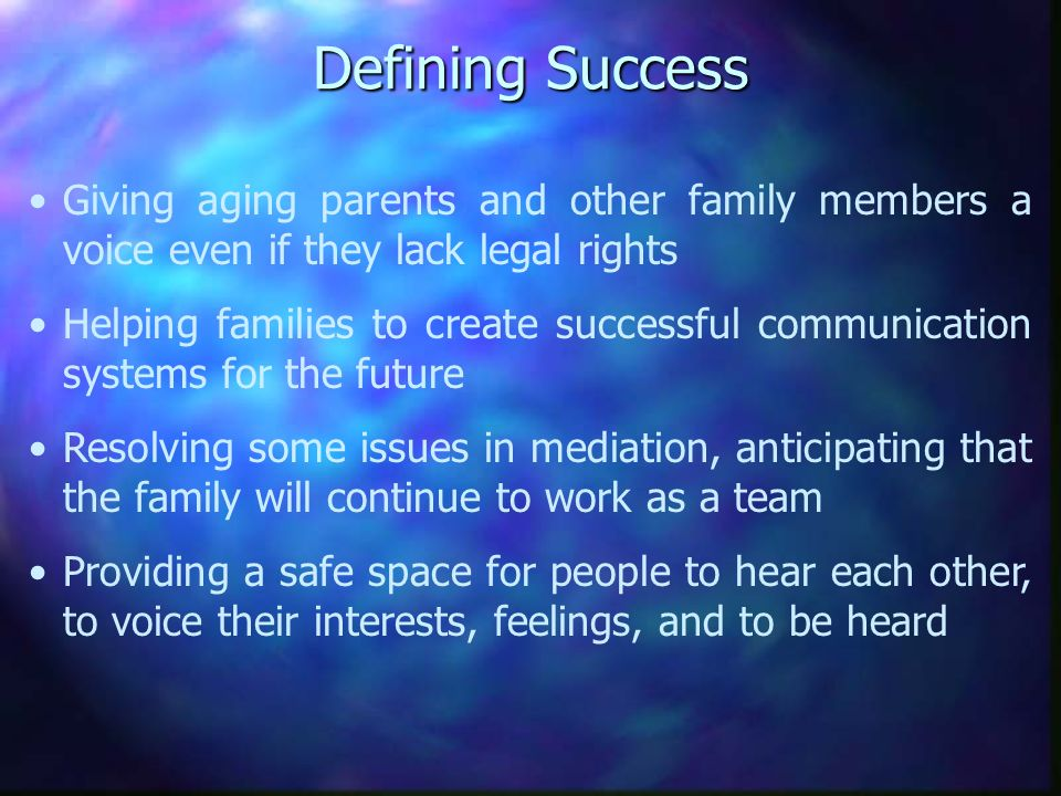 Defining Success Giving aging parents and other family members a voice even if they lack legal rights Helping families to create successful communication systems for the future Resolving some issues in mediation, anticipating that the family will continue to work as a team Providing a safe space for people to hear each other, to voice their interests, feelings, and to be heard