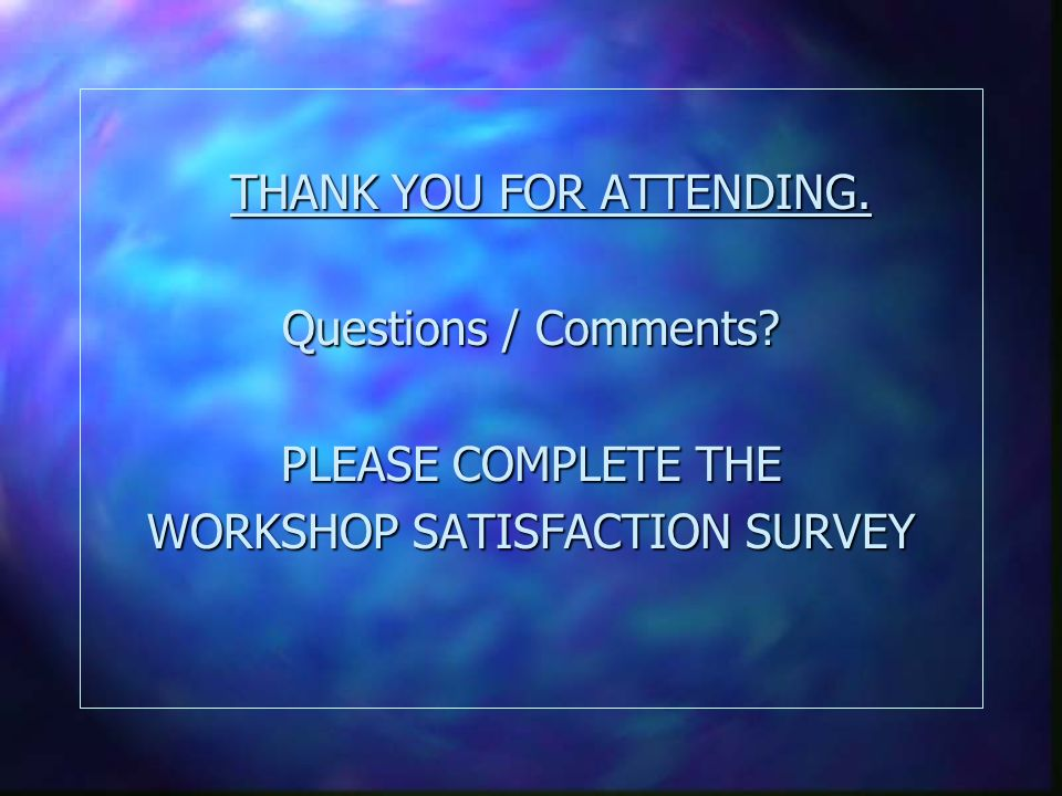 THANK YOU FOR ATTENDING. Questions / Comments PLEASE COMPLETE THE WORKSHOP SATISFACTION SURVEY