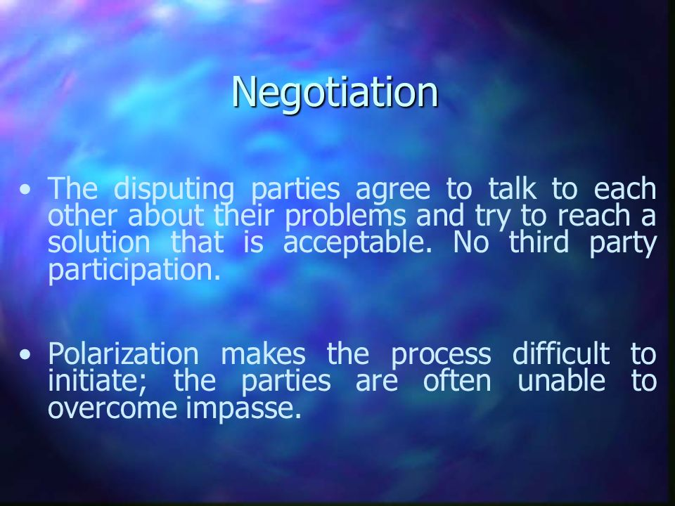 Negotiation The disputing parties agree to talk to each other about their problems and try to reach a solution that is acceptable. No third party part
