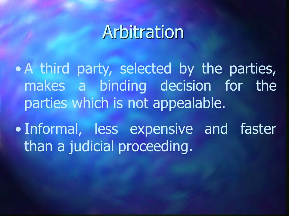 Arbitration A third party, selected by the parties, makes a binding decision for the parties which is not appealable. Informal, less expensive and fas