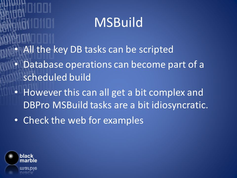MSBuild All the key DB tasks can be scripted Database operations can become part of a scheduled build However this can all get a bit complex and DBPro MSBuild tasks are a bit idiosyncratic.