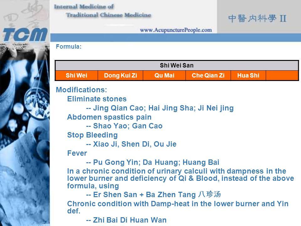 Formula: Modifications: Eliminate stones -- Jing Qian Cao; Hai Jing Sha; Ji Nei jing Abdomen spastics pain -- Shao Yao; Gan Cao Stop Bleeding -- Xiao