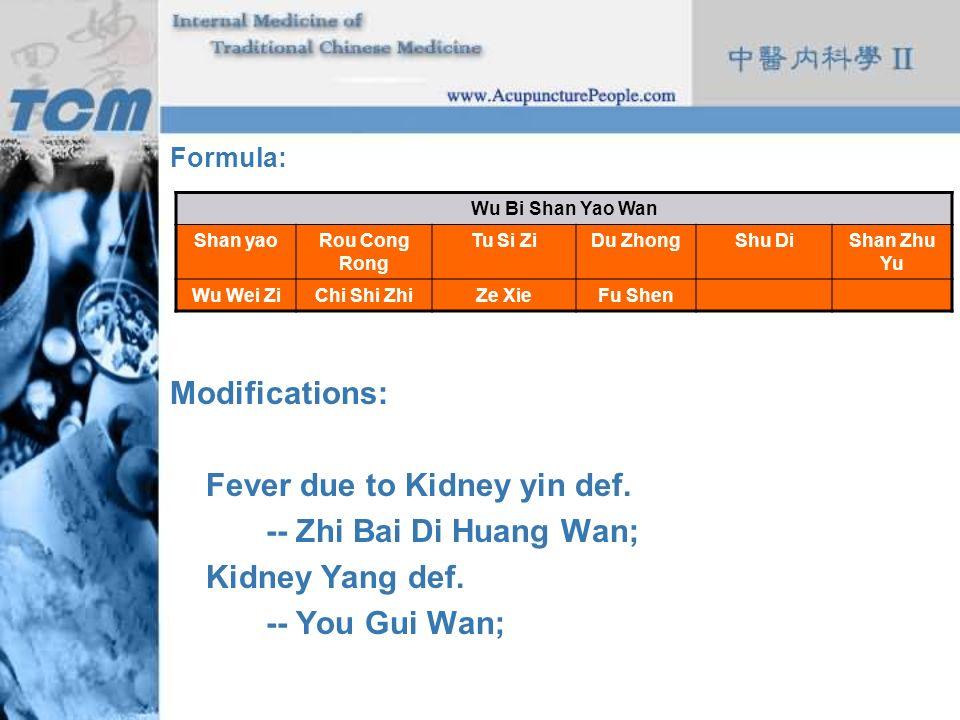 Formula: Modifications: Fever due to Kidney yin def. -- Zhi Bai Di Huang Wan; Kidney Yang def. -- You Gui Wan; Wu Bi Shan Yao Wan Shan yaoRou Cong Ron