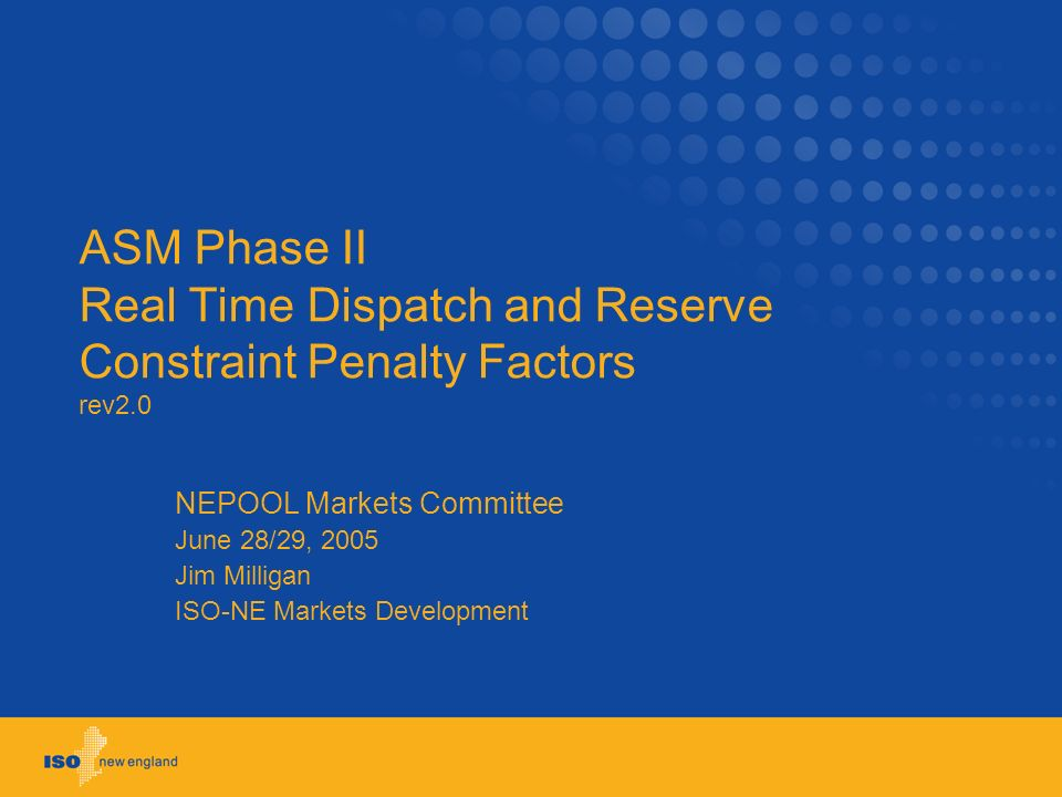 ASM Phase II Real Time Dispatch and Reserve Constraint Penalty Factors rev2.0 NEPOOL Markets Committee June 28/29, 2005 Jim Milligan ISO-NE Markets Development