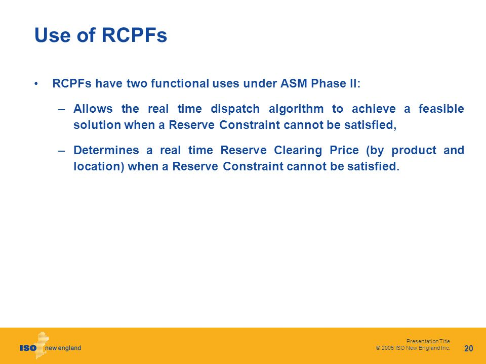 Presentation Title © 2005 ISO New England Inc. 20 Use of RCPFs RCPFs have two functional uses under ASM Phase II: –Allows the real time dispatch algor