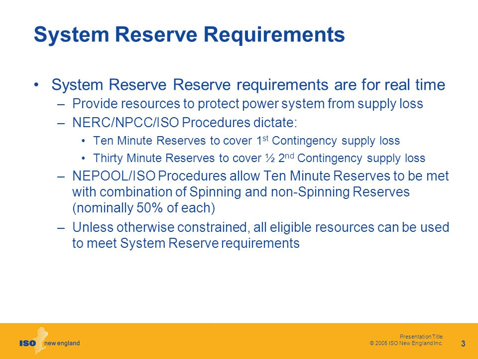 Presentation Title © 2005 ISO New England Inc. 3 System Reserve Requirements System Reserve Reserve requirements are for real time –Provide resources